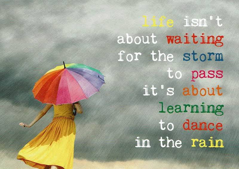 """Life isn't about waiting for the storm to pass. It's about learning how to dance in the rain."" (Vivian Greene)"